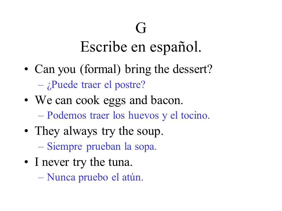 G Escribe en español. Can you (formal) bring the dessert? –¿Puede traer el postre? We can cook eggs and bacon. –Podemos traer los huevos y el tocino.
