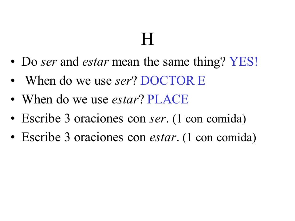 H Do ser and estar mean the same thing? YES! When do we use ser? DOCTOR E When do we use estar? PLACE Escribe 3 oraciones con ser. (1 con comida) Escr