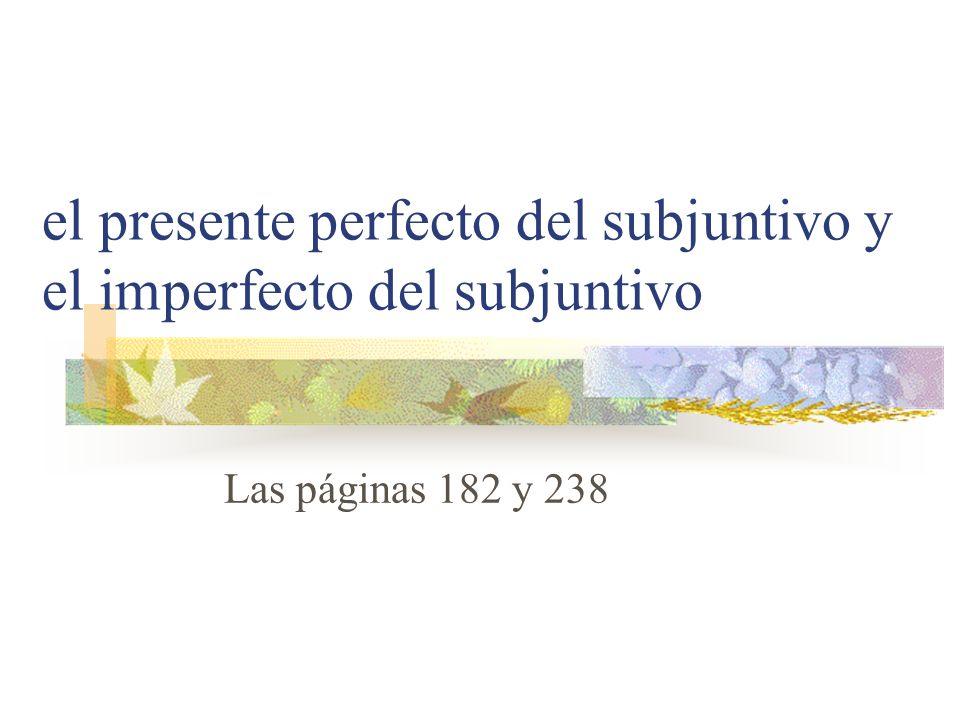 el presente perfecto del subjuntivo y el imperfecto del subjuntivo Las páginas 182 y 238