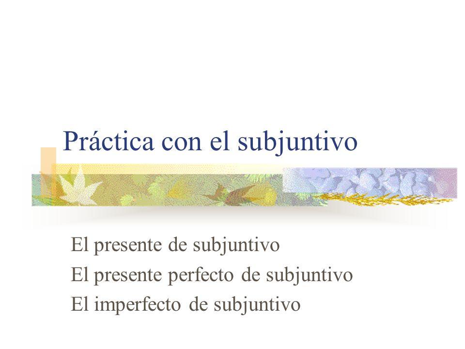 Práctica con el subjuntivo El presente de subjuntivo El presente perfecto de subjuntivo El imperfecto de subjuntivo