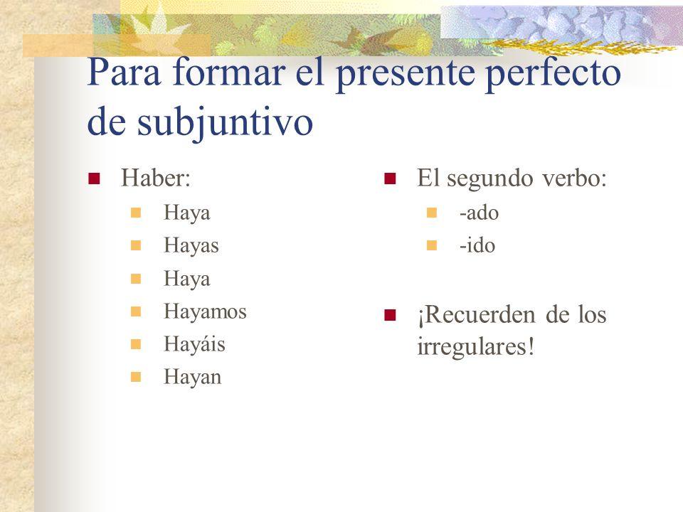 Para formar el presente perfecto de subjuntivo Haber: Haya Hayas Haya Hayamos Hayáis Hayan El segundo verbo: -ado -ido ¡Recuerden de los irregulares!
