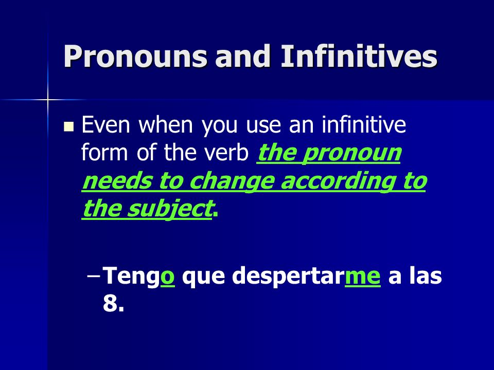 Pronouns and Infinitives Even when you use an infinitive form of the verb the pronoun needs to change according to the subject. – –Tengo que despertar