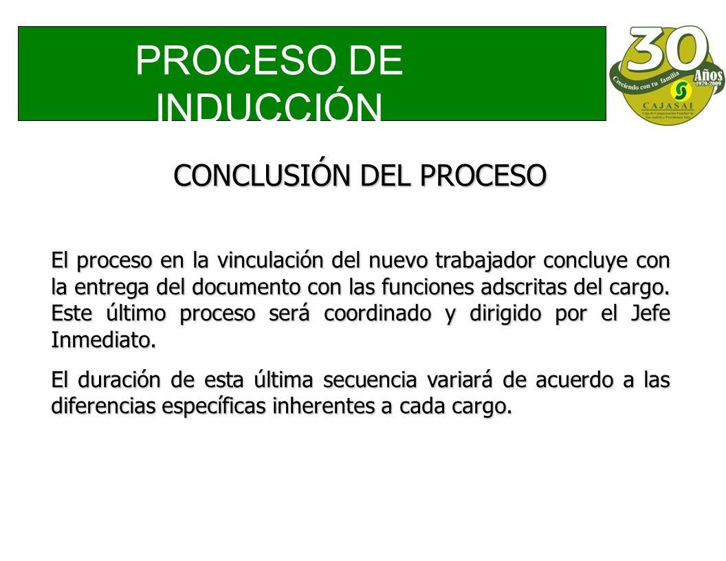 PROCESO DE INDUCCIÓN CONCLUSIÓN DEL PROCESO El proceso en la vinculación del nuevo trabajador concluye con la entrega del documento con las funciones adscritas del cargo.