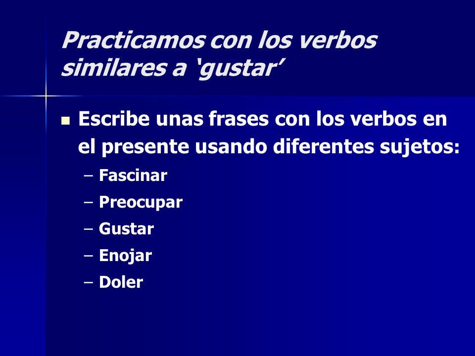 Practicamos con los verbos similares a gustar Escribe unas frases con los verbos en el presente usando diferentes sujetos : – –Fascinar – –Preocupar –