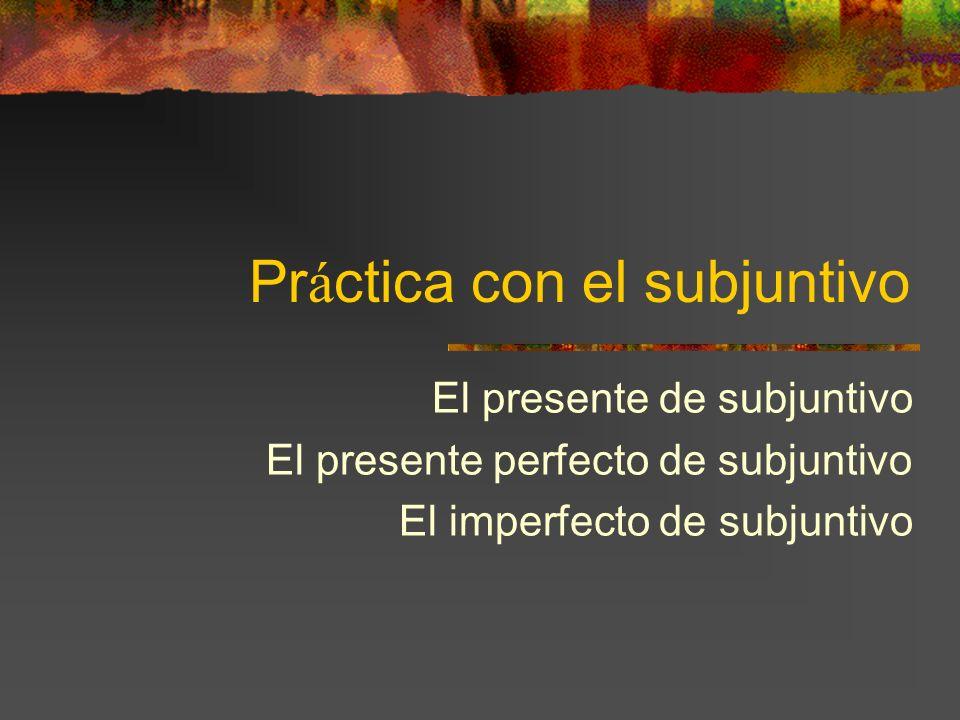 Pr á ctica con el subjuntivo El presente de subjuntivo El presente perfecto de subjuntivo El imperfecto de subjuntivo
