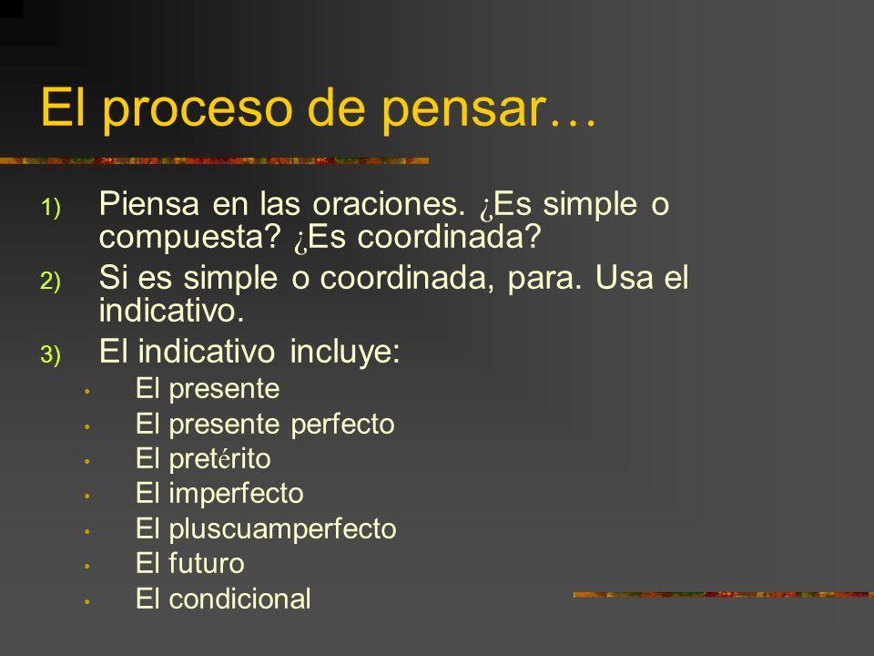 El proceso de pensar … 1) Piensa en las oraciones. ¿ Es simple o compuesta? ¿ Es coordinada? 2) Si es simple o coordinada, para. Usa el indicativo. 3)