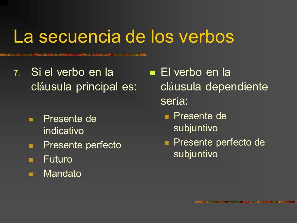 La secuencia de los verbos 7. Si el verbo en la cl á usula principal es: Presente de indicativo Presente perfecto Futuro Mandato El verbo en la cl á u
