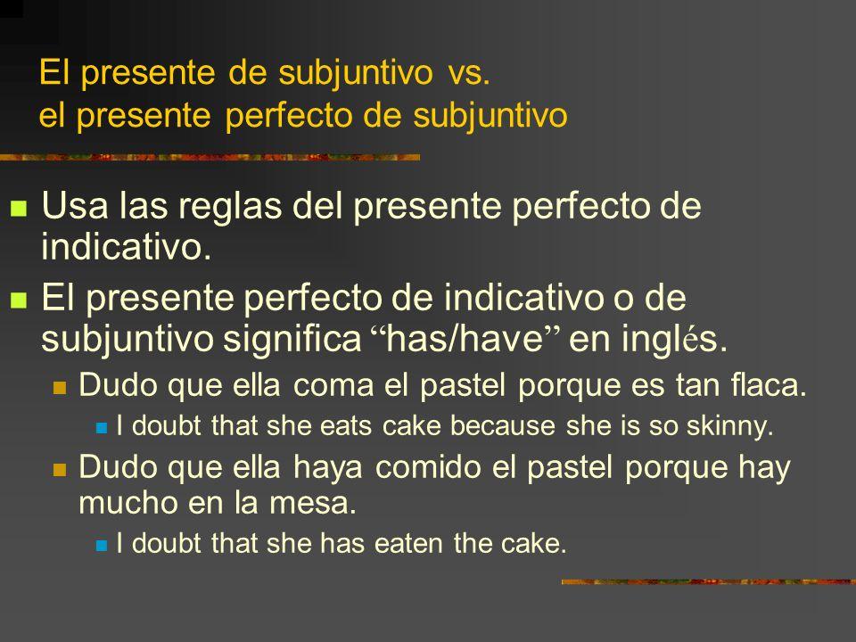 El presente de subjuntivo vs. el presente perfecto de subjuntivo Usa las reglas del presente perfecto de indicativo. El presente perfecto de indicativ