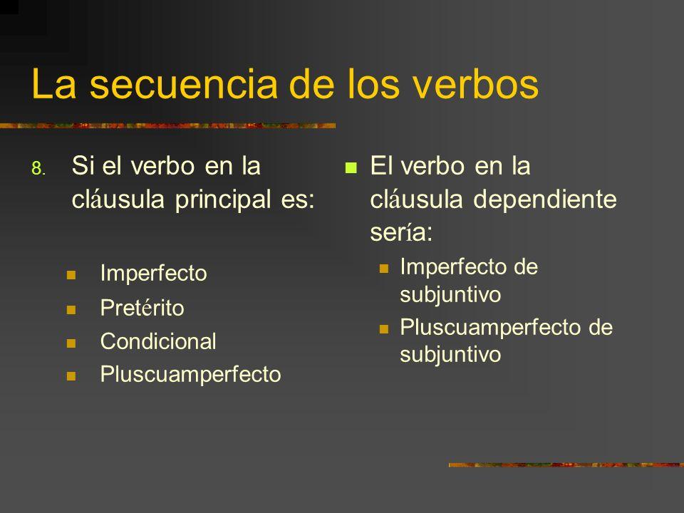 La secuencia de los verbos 8. Si el verbo en la cl á usula principal es: Imperfecto Pret é rito Condicional Pluscuamperfecto El verbo en la cl á usula