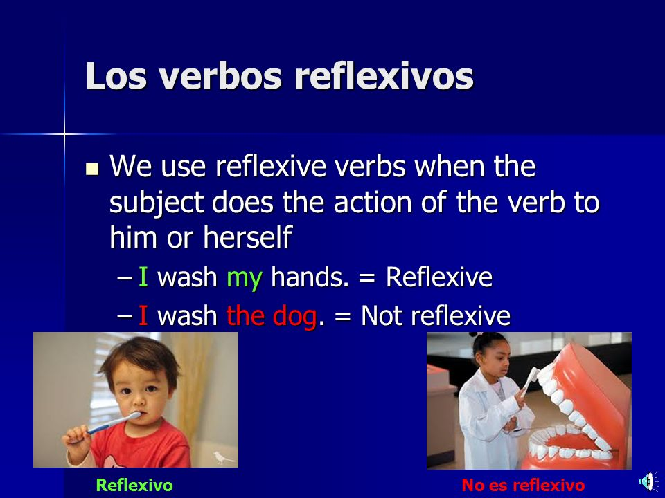 Los verbos reflexivos We use reflexive verbs when the subject does the action of the verb to him or herself We use reflexive verbs when the subject does the action of the verb to him or herself –I wash my hands.