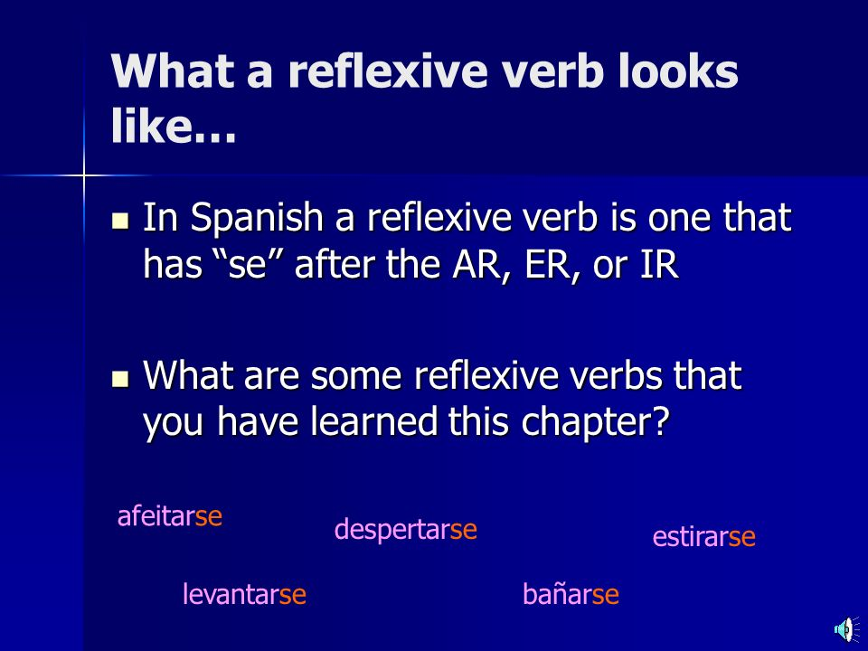 What a reflexive verb looks like… In Spanish a reflexive verb is one that has se after the AR, ER, or IR In Spanish a reflexive verb is one that has se after the AR, ER, or IR What are some reflexive verbs that you have learned this chapter.