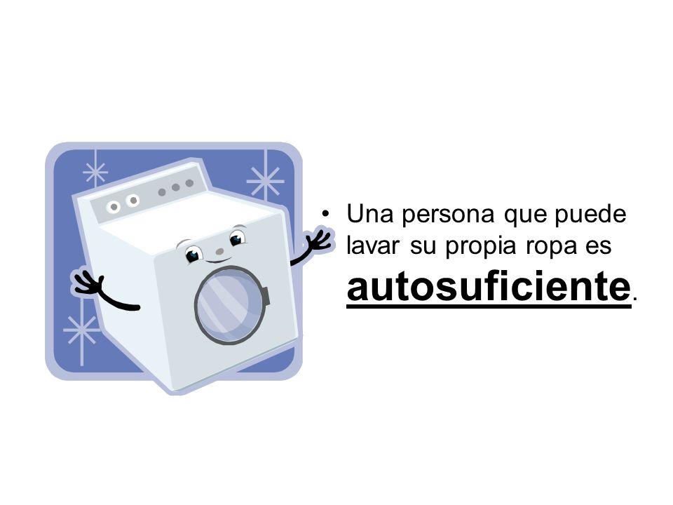 Una persona que puede lavar su propia ropa es autosuficiente.