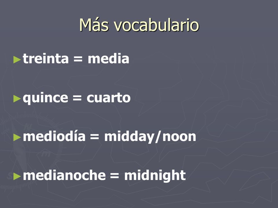 Más vocabulario treinta = media quince = cuarto mediodía = midday/noon medianoche = midnight