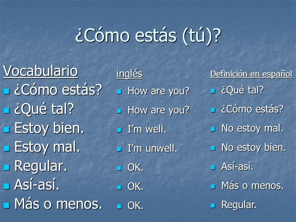 ¿Cómo estás (tú)? Vocabulario ¿Cómo estás? ¿Cómo estás? ¿Qué tal? ¿Qué tal? Estoy bien. Estoy bien. Estoy mal. Estoy mal. Regular. Regular. Así-así. A