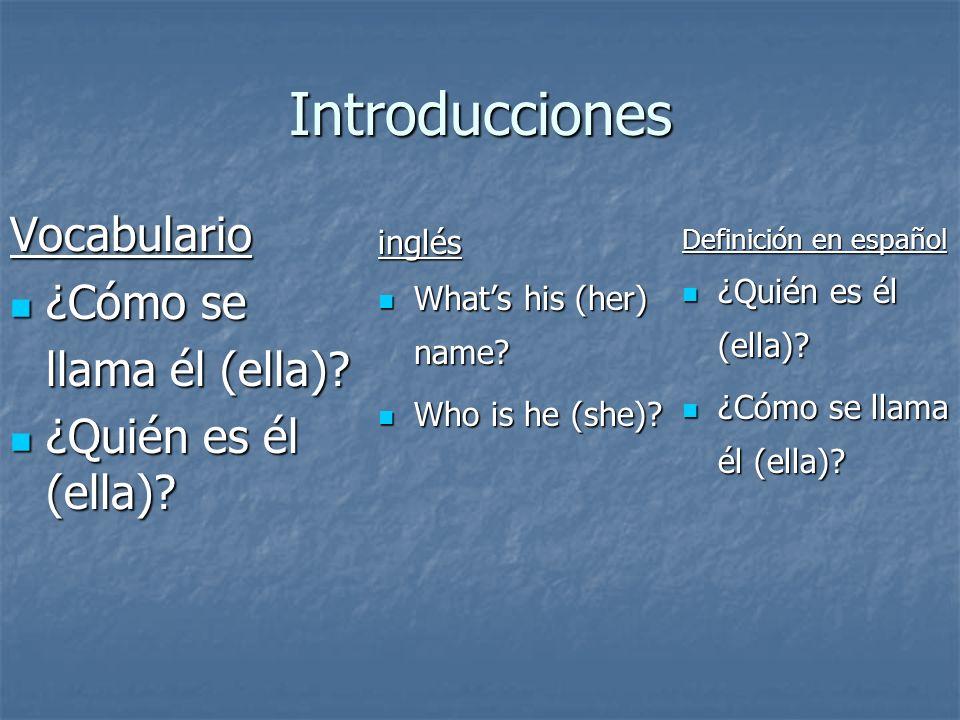 Introducciones Vocabulario ¿Cómo se ¿Cómo se llama él (ella)? ¿Quién es él (ella)? ¿Quién es él (ella)? inglés Whats his (her) name? Whats his (her) n
