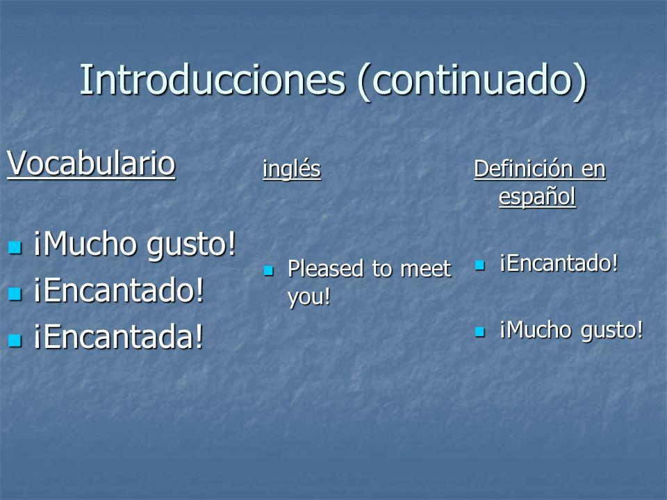 Introducciones (continuado) Vocabulario ¡Mucho gusto! ¡Mucho gusto! ¡Encantado! ¡Encantado! ¡Encantada! ¡Encantada! inglés Pleased to meet you! Please