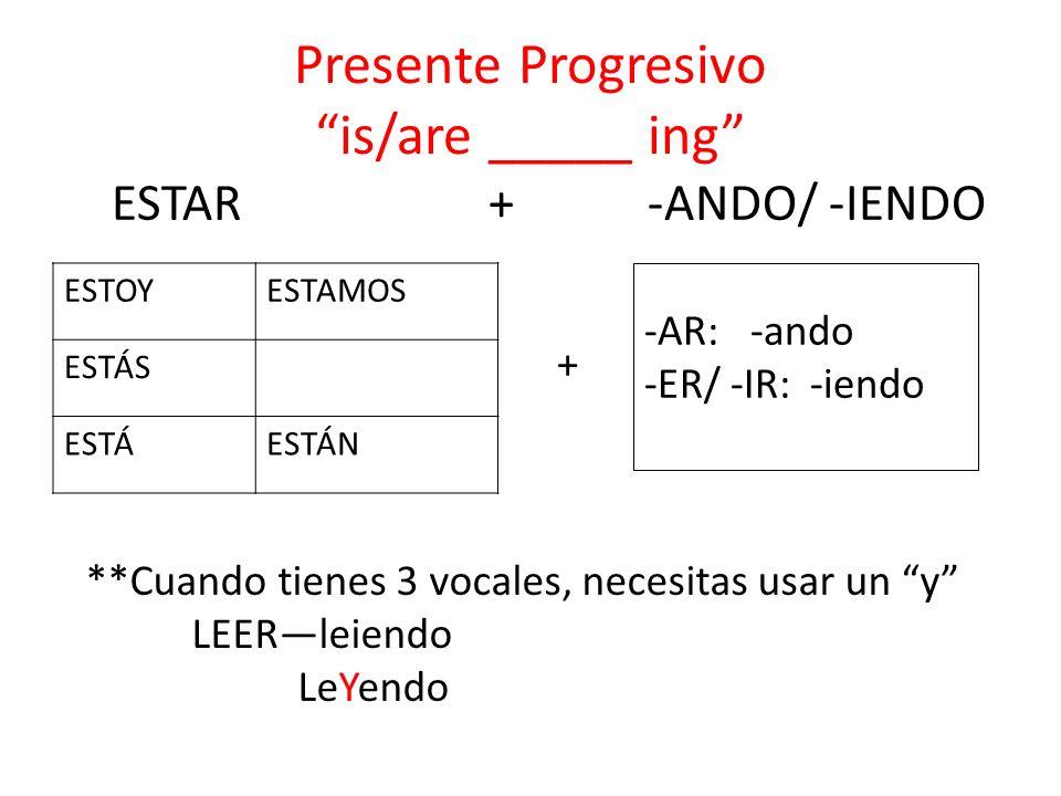 Presente Progresivo is/are _____ ing ESTAR + -ANDO/ -IENDO ESTOYESTAMOS ESTÁS ESTÁESTÁN -AR: -ando -ER/ -IR: -iendo + **Cuando tienes 3 vocales, neces