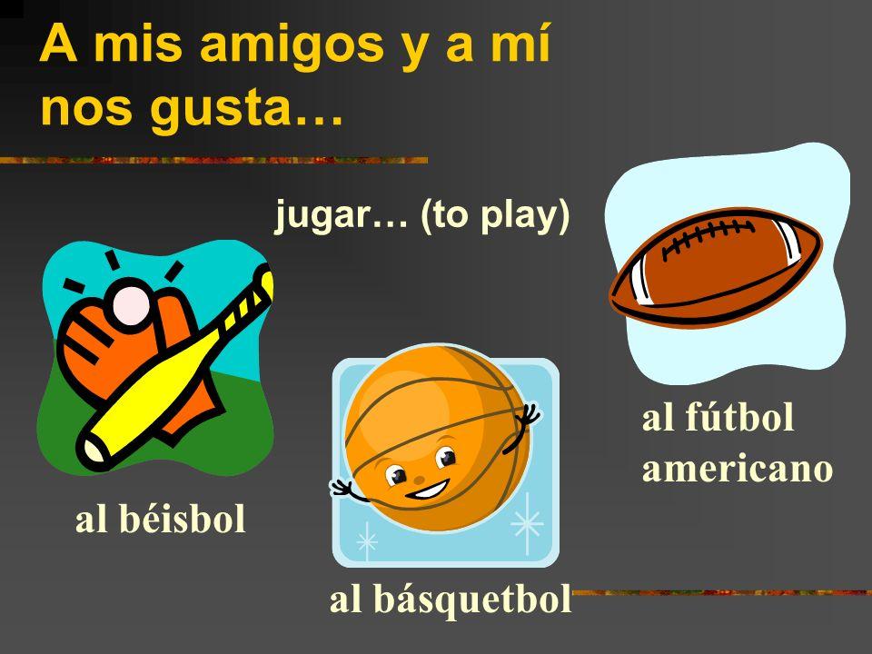 A mis amigos y a mí nos gusta… jugar… (to play) al béisbol al básquetbol al fútbol americano