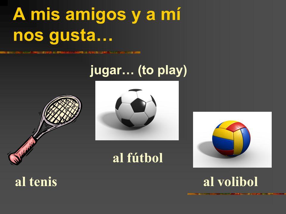 A mis amigos y a mí nos gusta… jugar… (to play) al tenis al fútbol al volibol