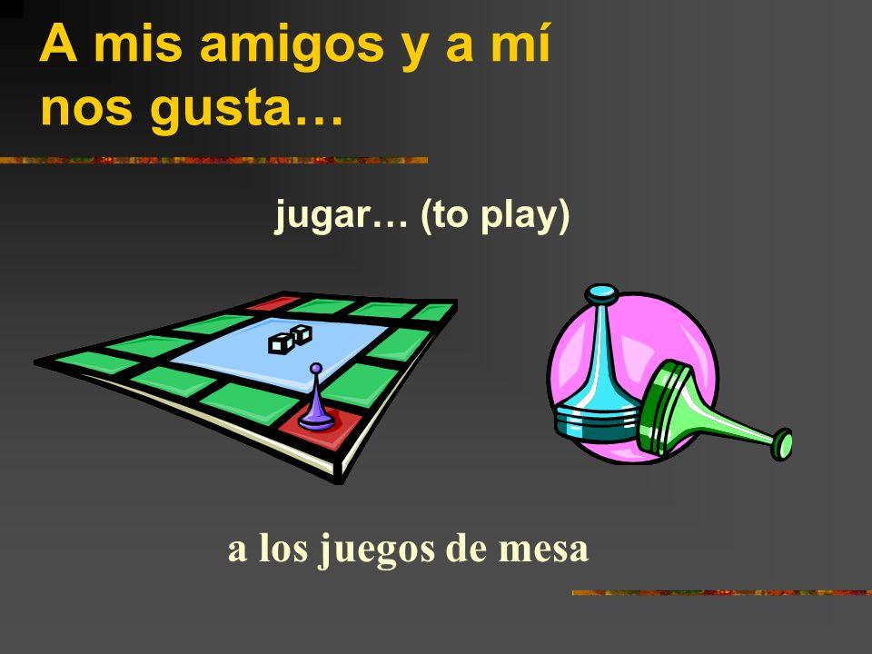 A mis amigos y a mí nos gusta… jugar… (to play) a los juegos de mesa