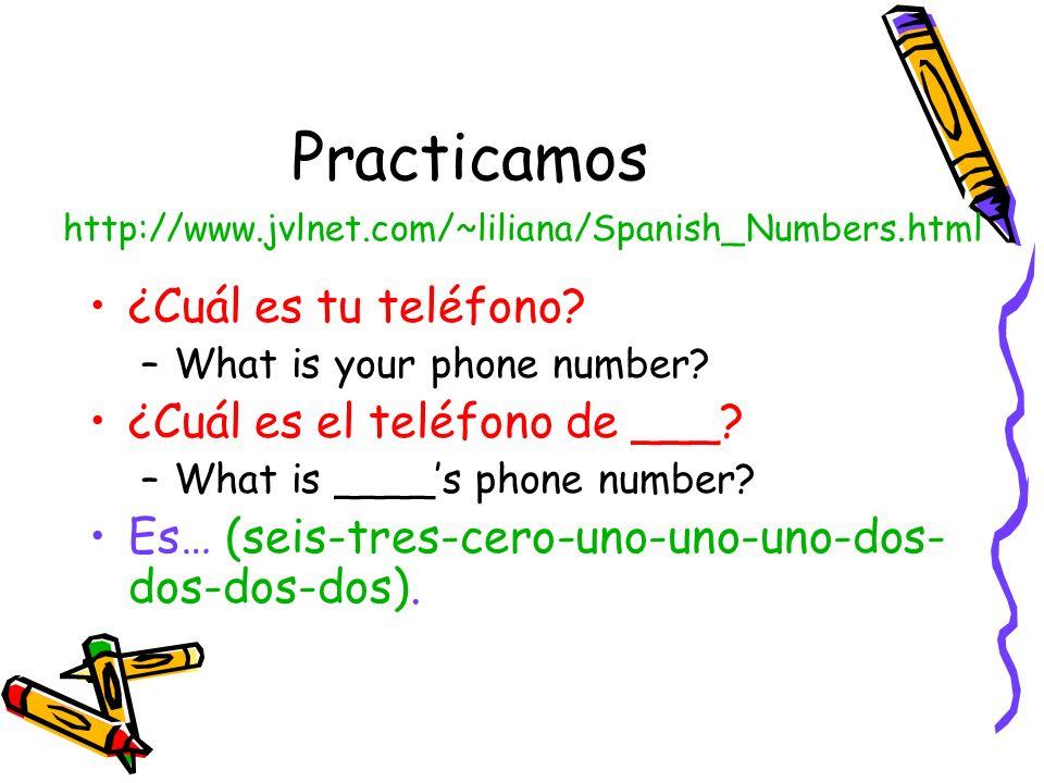 Practicamos ¿Cuál es tu teléfono? –What is your phone number? ¿Cuál es el teléfono de ___? –What is ____s phone number? Es… (seis-tres-cero-uno-uno-un