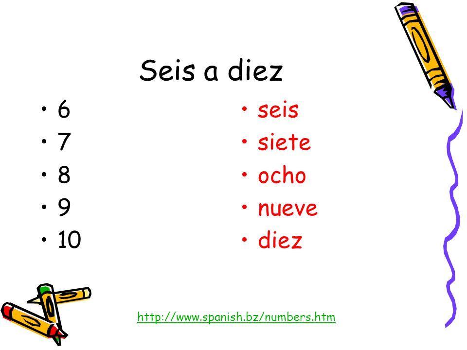 Seis a diez 6 7 8 9 10 seis siete ocho nueve diez http://www.spanish.bz/numbers.htm