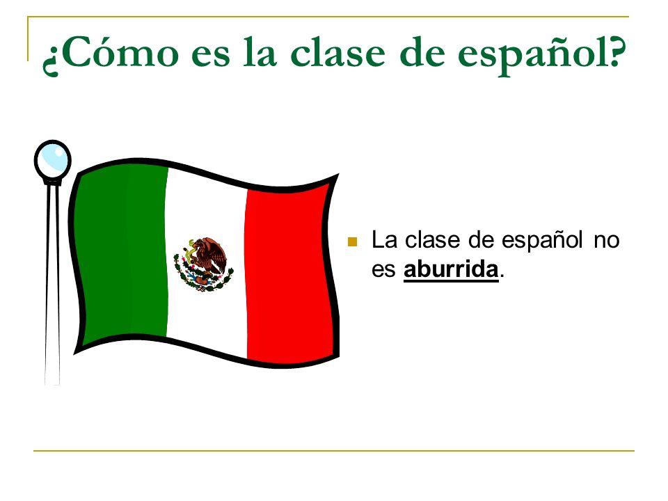 ¿Cómo es la clase de español? La clase de español no es aburrida.