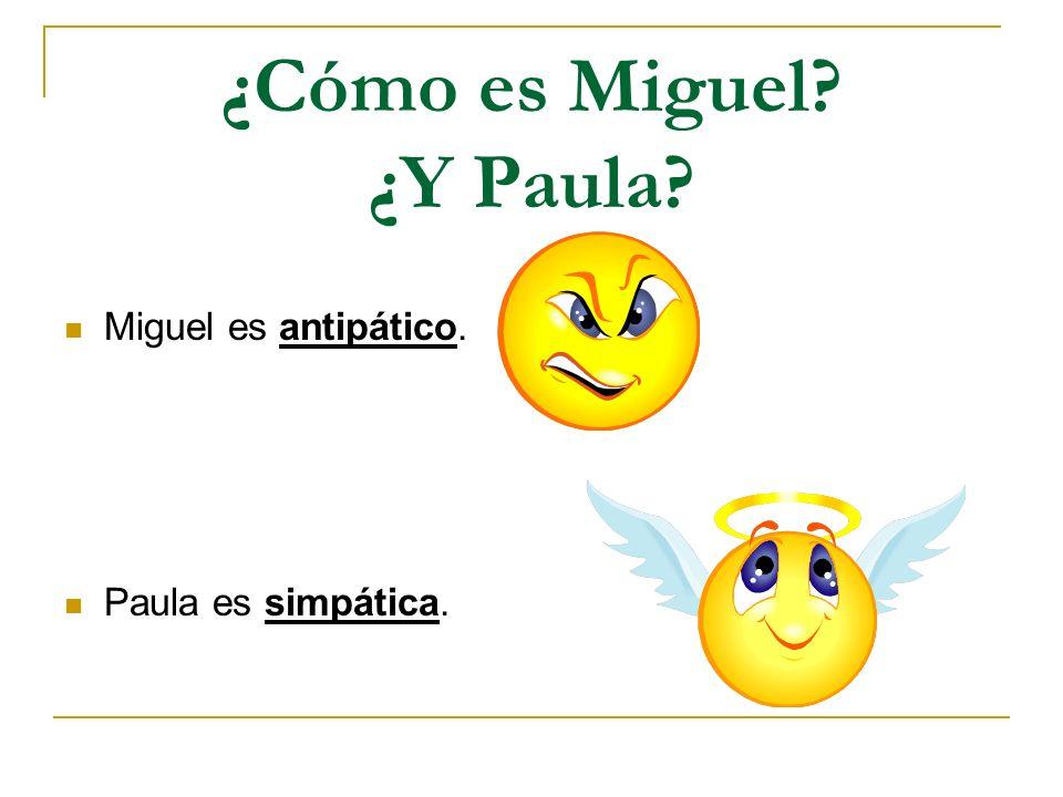 ¿Cómo es Miguel? ¿Y Paula? Miguel es antipático. Paula es simpática.