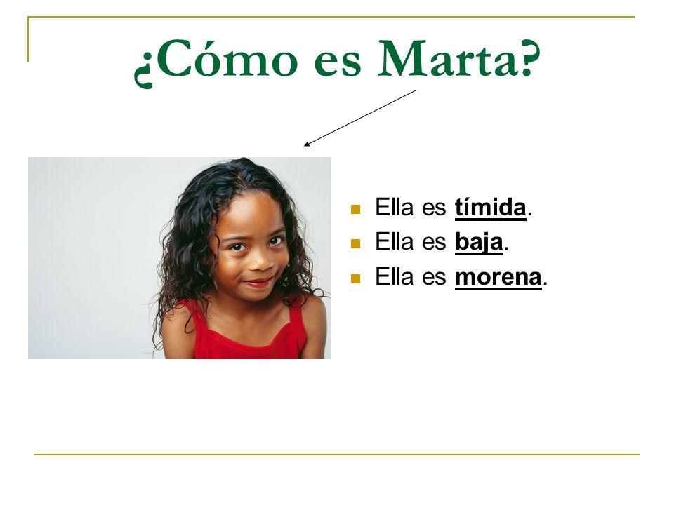 ¿Cómo es Marta? Ella es tímida. Ella es baja. Ella es morena.