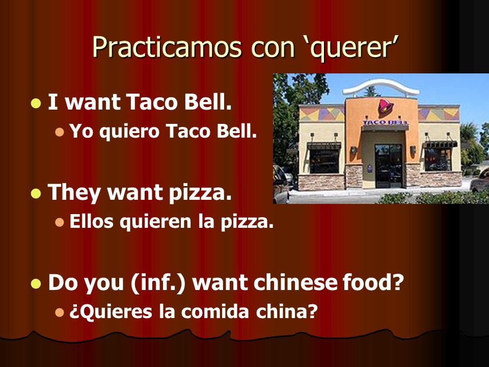 Practicamos con querer I want Taco Bell. Yo quiero Taco Bell. They want pizza. Ellos quieren la pizza. Do you (inf.) want chinese food? ¿Quieres la co