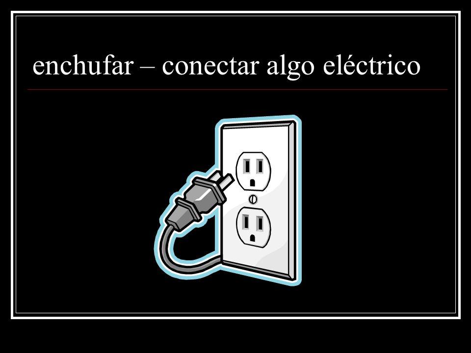 enchufar – conectar algo eléctrico