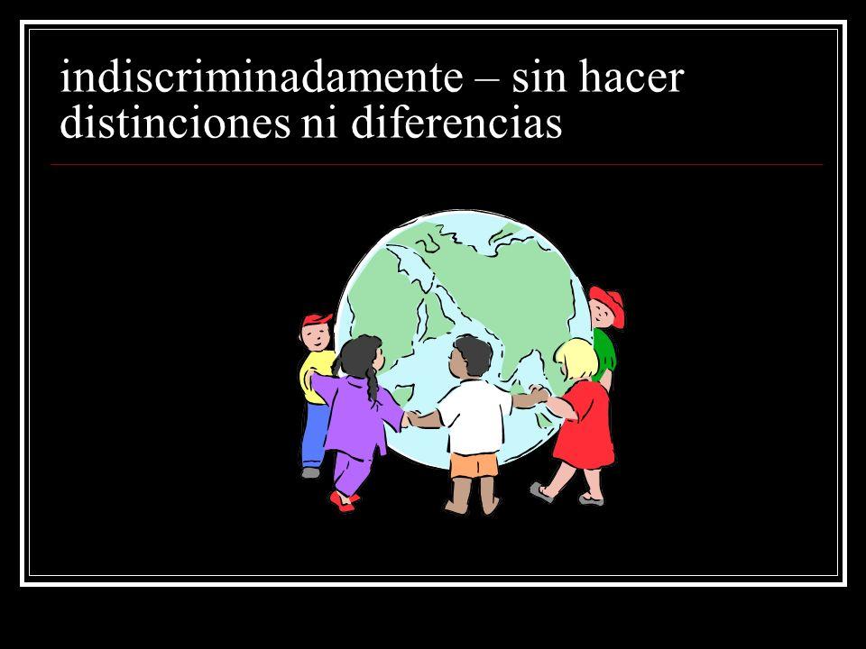 indiscriminadamente – sin hacer distinciones ni diferencias