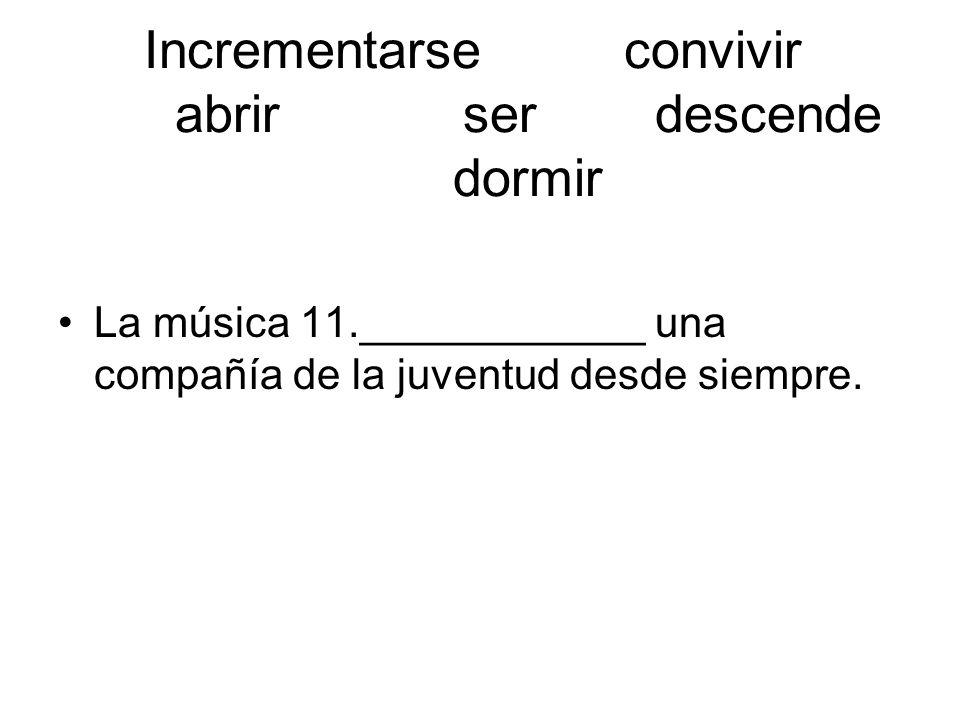 Incrementarseconvivir abrirserdescende dormir La música 11.____________ una compañía de la juventud desde siempre.