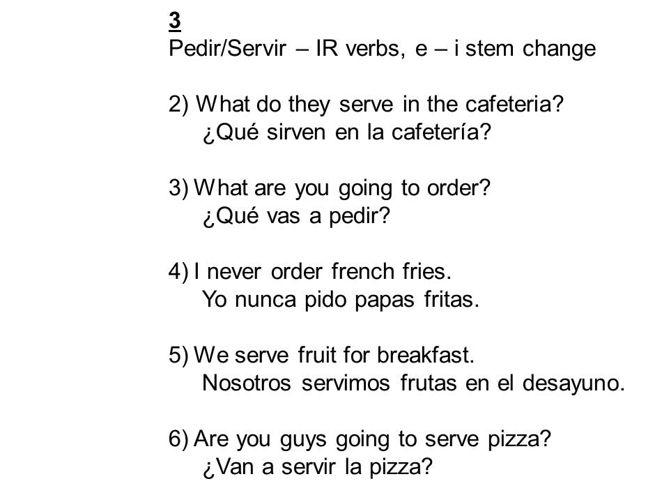 3 Pedir/Servir – IR verbs, e – i stem change 2) What do they serve in the cafeteria.