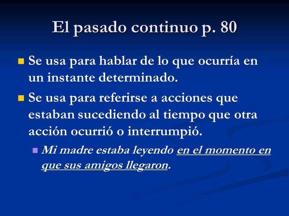 El pasado continuo p. 80 Se usa para hablar de lo que ocurría en un instante determinado.