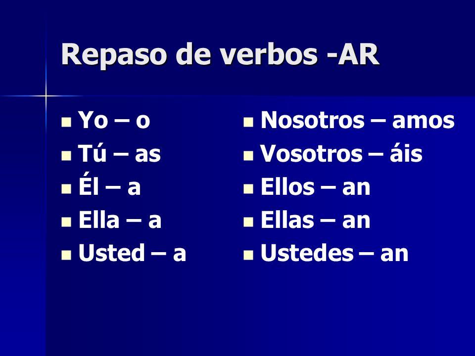 Repaso de verbos -AR Yo – o Tú – as Él – a Ella – a Usted – a Nosotros – amos Vosotros – áis Ellos – an Ellas – an Ustedes – an