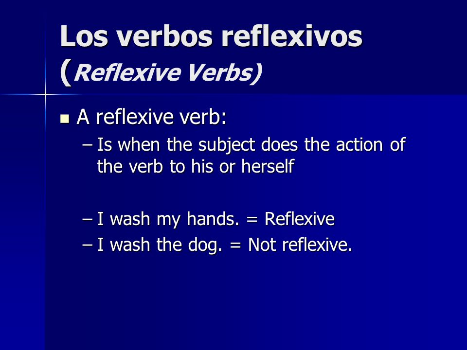 Los verbos reflexivos ( Los verbos reflexivos ( Reflexive Verbs) A reflexive verb: A reflexive verb: –Is when the subject does the action of the verb
