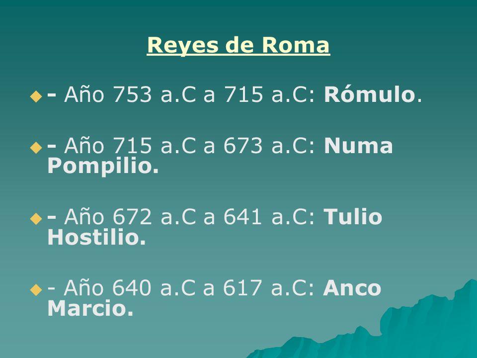 Reyes de Roma - Año 753 a.C a 715 a.C: Rómulo. - Año 715 a.C a 673 a.C: Numa Pompilio. - Año 672 a.C a 641 a.C: Tulio Hostilio. - Año 640 a.C a 617 a.