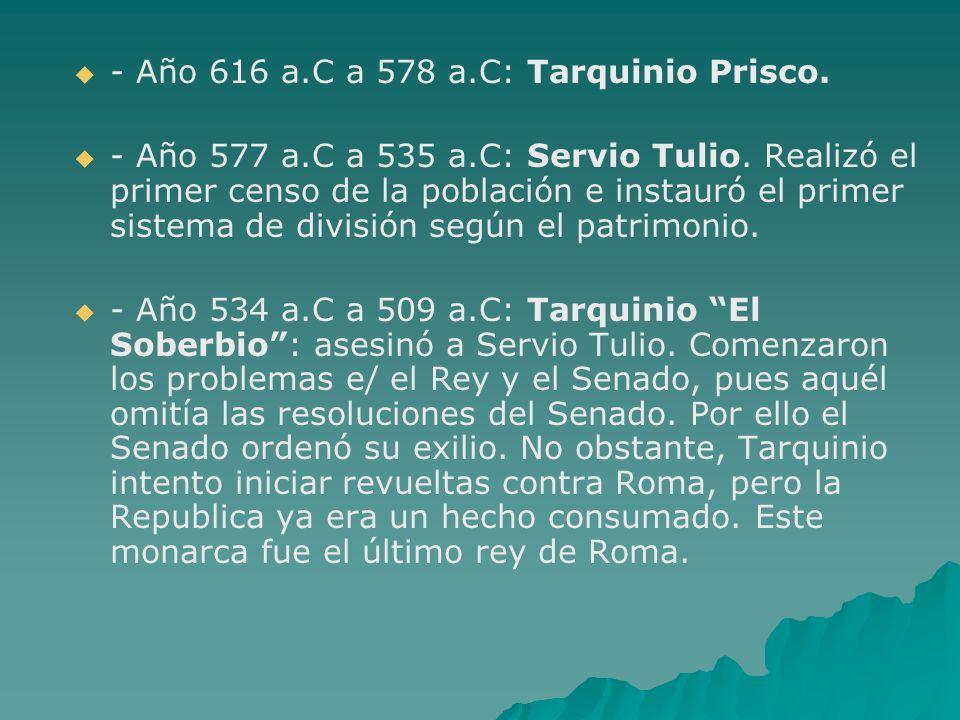 - Año 616 a.C a 578 a.C: Tarquinio Prisco. - Año 577 a.C a 535 a.C: Servio Tulio. Realizó el primer censo de la población e instauró el primer sistema