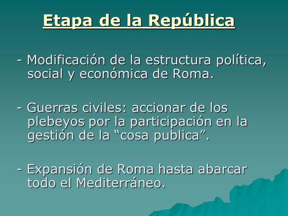 Etapa de la República - Modificación de la estructura política, social y económica de Roma. - Guerras civiles: accionar de los plebeyos por la partici