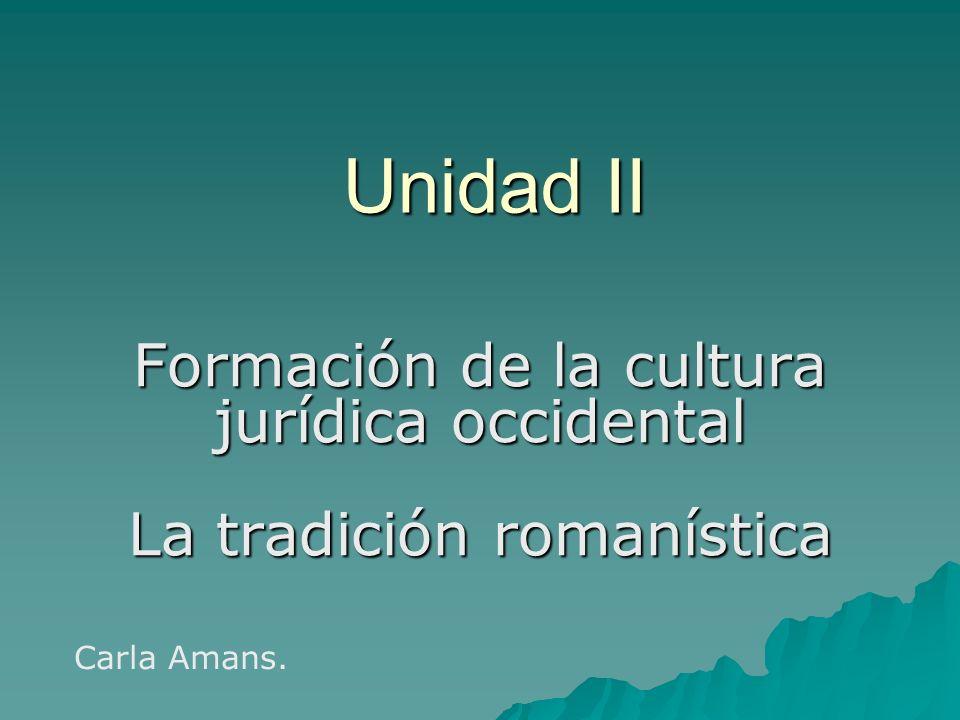 Unidad II Formación de la cultura jurídica occidental La tradición romanística Carla Amans.