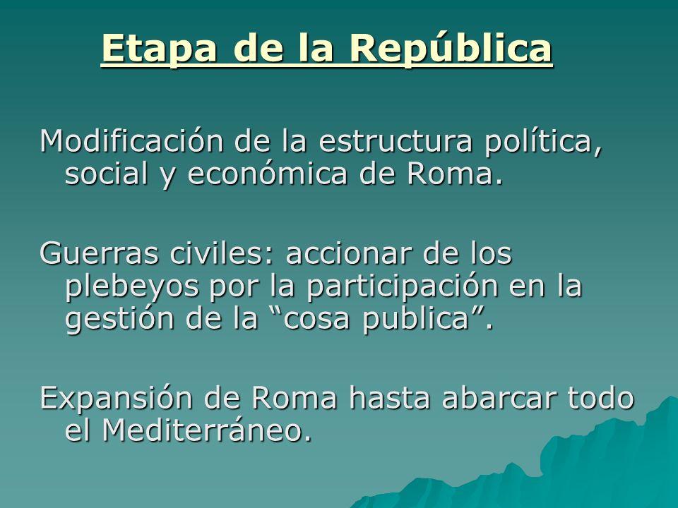 Etapa de la República Modificación de la estructura política, social y económica de Roma. Guerras civiles: accionar de los plebeyos por la participaci
