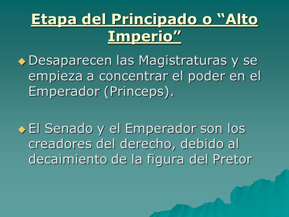Etapa del Principado o Alto Imperio Desaparecen las Magistraturas y se empieza a concentrar el poder en el Emperador (Princeps). Desaparecen las Magis