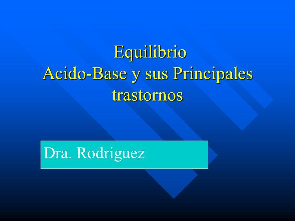 Equilibrio Acido-Base y sus Principales trastornos Equilibrio Acido-Base y sus Principales trastornos Dra.