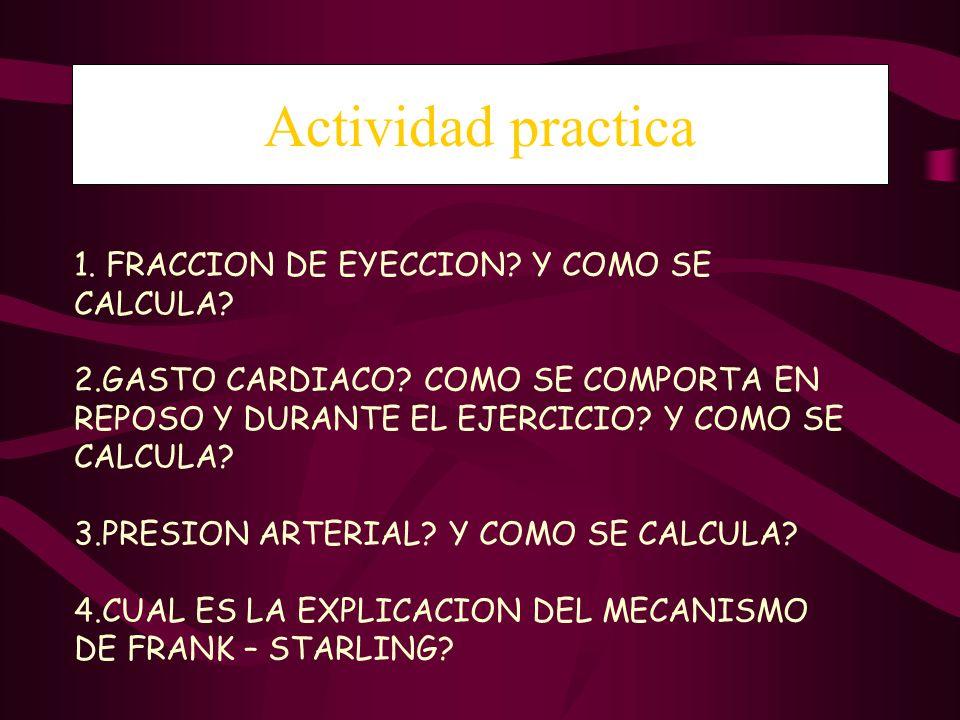 Actividad practica 1. FRACCION DE EYECCION? Y COMO SE CALCULA? 2.GASTO CARDIACO? COMO SE COMPORTA EN REPOSO Y DURANTE EL EJERCICIO? Y COMO SE CALCULA?