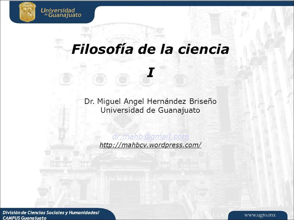 División de Ciencias Sociales y Humanidades/ CAMPUS Guanajuato Filosofía de la ciencia I Dr. Miguel Angel Hernández Briseño Universidad de Guanajuato