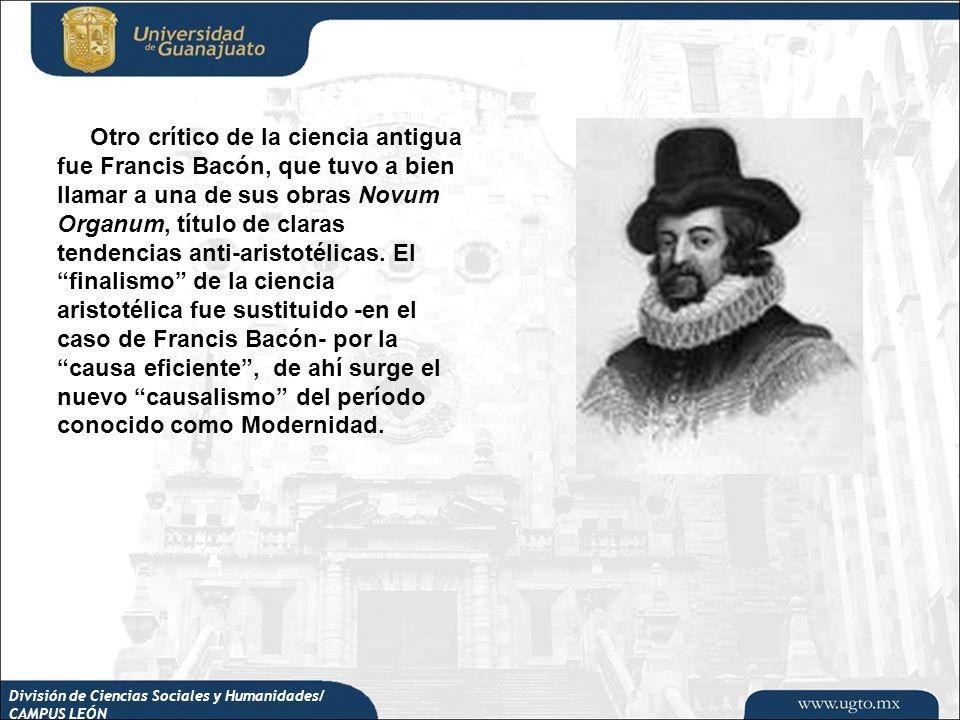 División de Ciencias Sociales y Humanidades/ CAMPUS LEÓN Otro crítico de la ciencia antigua fue Francis Bacón, que tuvo a bien llamar a una de sus obr