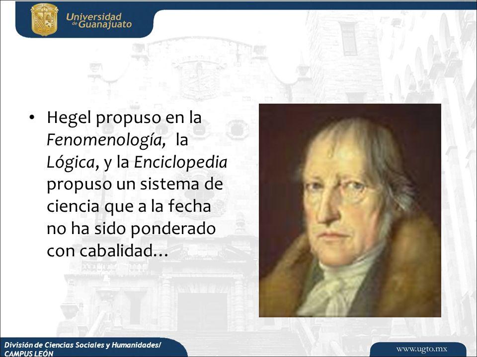 División de Ciencias Sociales y Humanidades/ CAMPUS LEÓN Hegel propuso en la Fenomenología, la Lógica, y la Enciclopedia propuso un sistema de ciencia