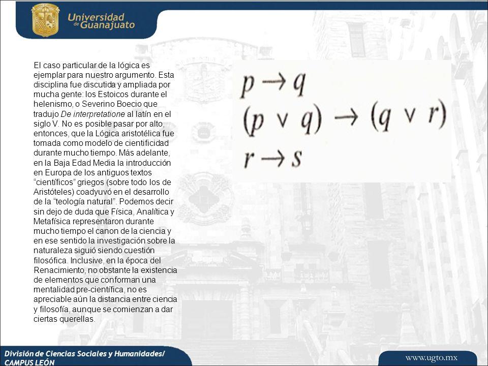División de Ciencias Sociales y Humanidades/ CAMPUS LEÓN El caso particular de la lógica es ejemplar para nuestro argumento. Esta disciplina fue discu