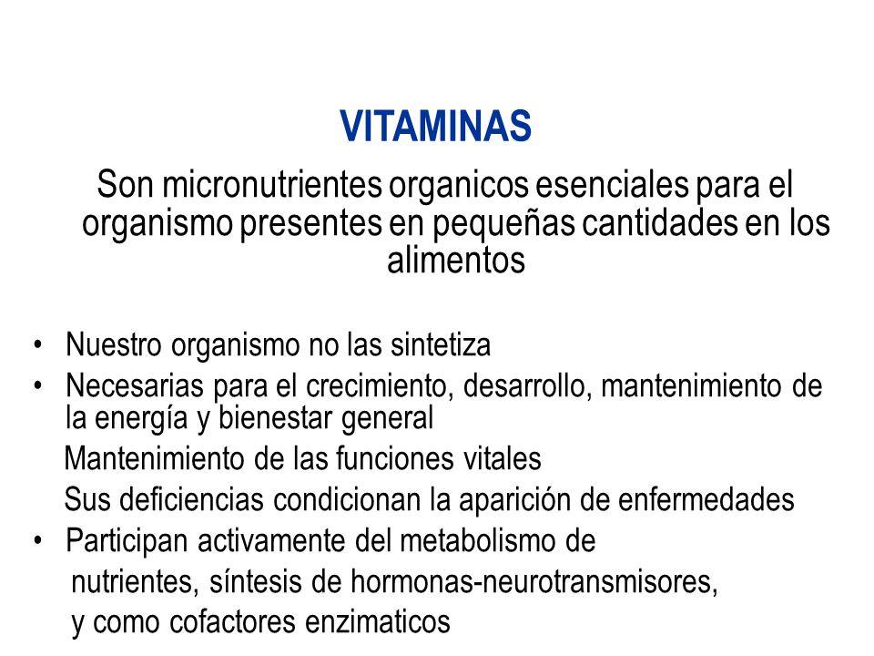 VITAMINAS Son micronutrientes organicos esenciales para el organismo presentes en pequeñas cantidades en los alimentos Nuestro organismo no las sintetiza Necesarias para el crecimiento, desarrollo, mantenimiento de la energía y bienestar general Mantenimiento de las funciones vitales Sus deficiencias condicionan la aparición de enfermedades Participan activamente del metabolismo de nutrientes, síntesis de hormonas-neurotransmisores, y como cofactores enzimaticos
